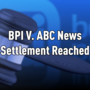 Settlement Reached in BPI v. ABC trial